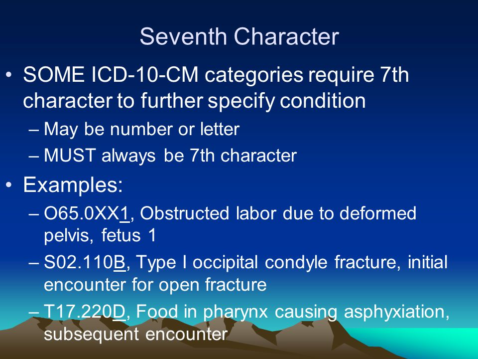 Seventh Character SOME ICD-10-CM categories require 7th character to further specify condition –May be number or letter –MUST always be 7th character Examples: –O65.0XX1, Obstructed labor due to deformed pelvis, fetus 1 –S02.110B, Type I occipital condyle fracture, initial encounter for open fracture –T17.220D, Food in pharynx causing asphyxiation, subsequent encounter