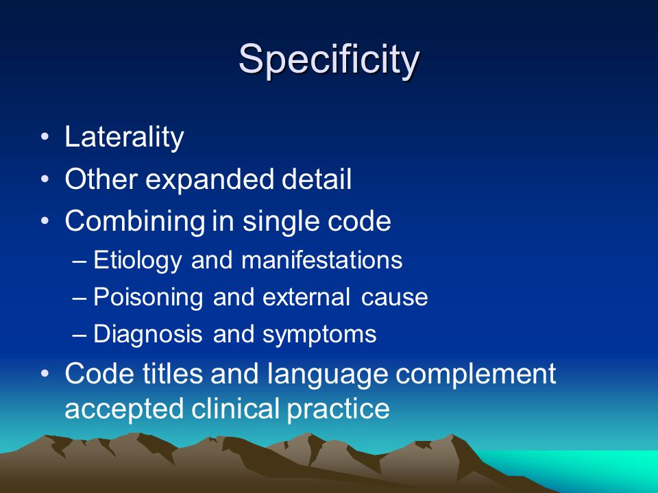 Specificity Laterality Other expanded detail Combining in single code –Etiology and manifestations –Poisoning and external cause –Diagnosis and symptoms Code titles and language complement accepted clinical practice