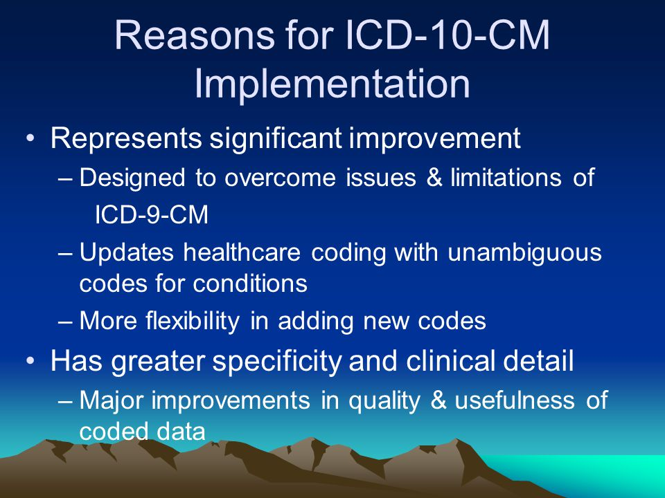 Reasons for ICD-10-CM Implementation Represents significant improvement –Designed to overcome issues & limitations of ICD-9-CM –Updates healthcare cod