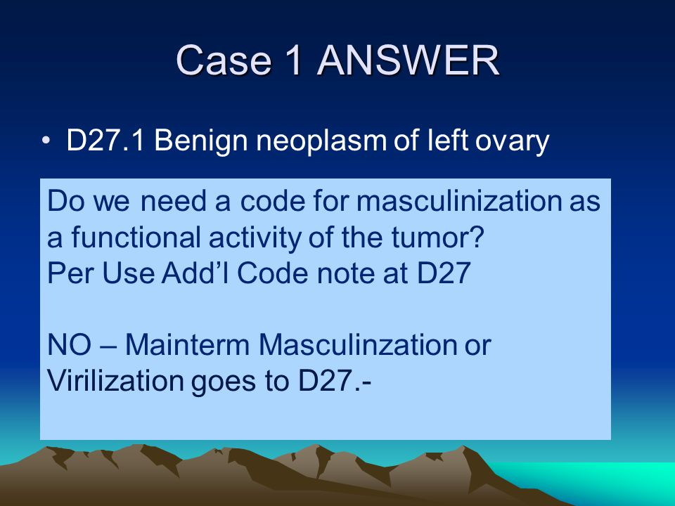 Case 1 ANSWER D27.1 Benign neoplasm of left ovary Do we need a code for masculinization as a functional activity of the tumor? Per Use Add'l Code note