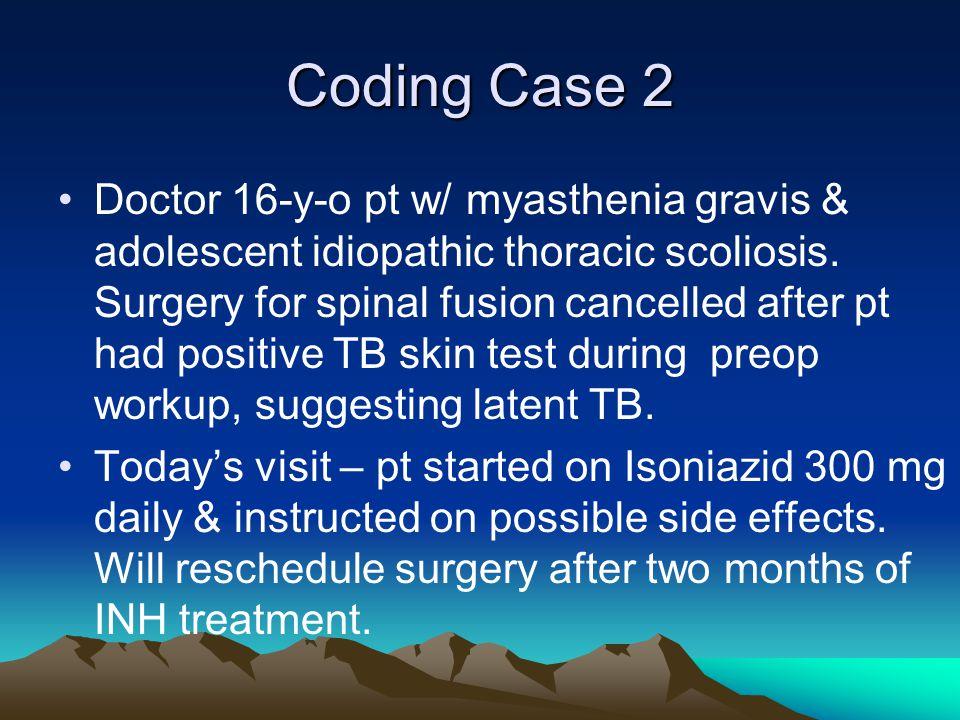 Coding Case 2 Doctor 16-y-o pt w/ myasthenia gravis & adolescent idiopathic thoracic scoliosis.