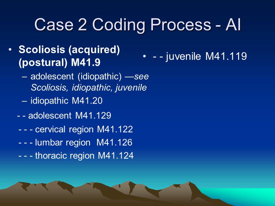 Case 2 Coding Process - AI Scoliosis (acquired) (postural) M41.9 –adolescent (idiopathic) —see Scoliosis, idiopathic, juvenile –idiopathic M41.20 - - adolescent M41.129 - - - cervical region M41.122 - - - lumbar region M41.126 - - - thoracic region M41.124 - - juvenile M41.119