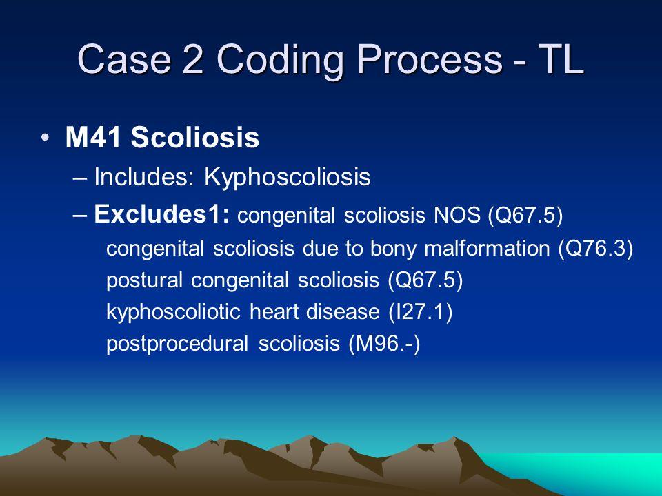 Case 2 Coding Process - TL M41 Scoliosis –Includes: Kyphoscoliosis –Excludes1: congenital scoliosis NOS (Q67.5) congenital scoliosis due to bony malformation (Q76.3) postural congenital scoliosis (Q67.5) kyphoscoliotic heart disease (I27.1) postprocedural scoliosis (M96.-)