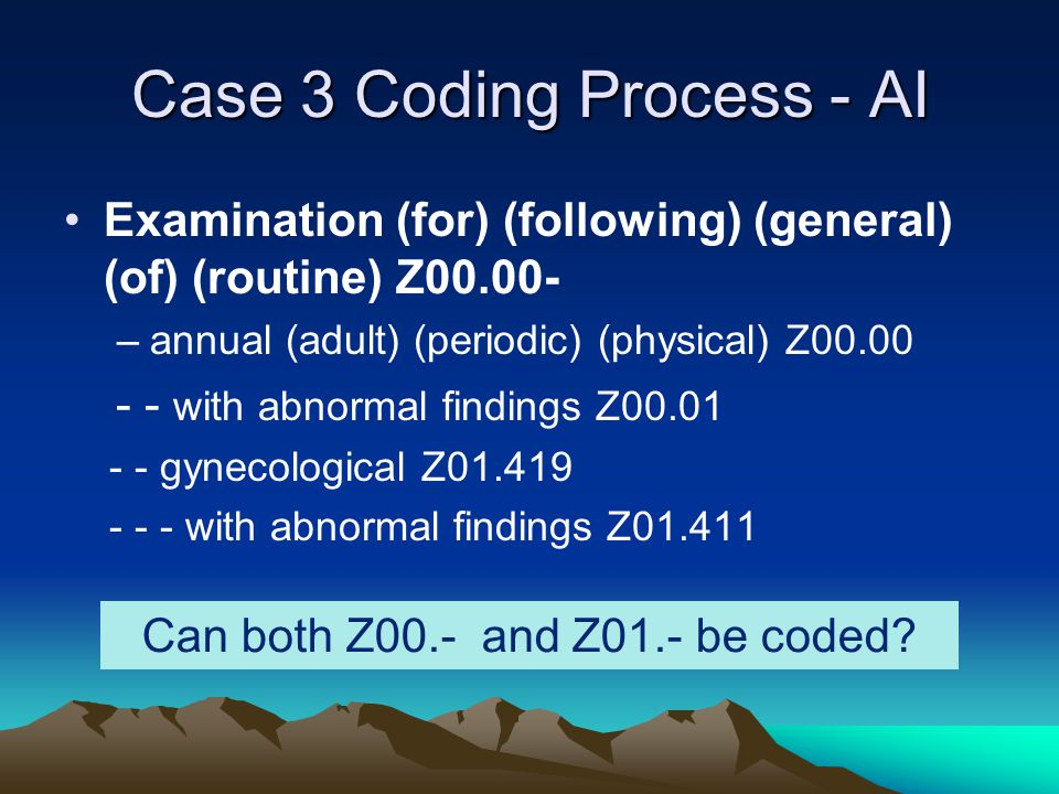 Case 3 Coding Process - AI Examination (for) (following) (general) (of) (routine) Z00.00- –annual (adult) (periodic) (physical) Z00.00 - - with abnorm