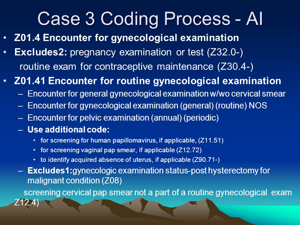 Case 3 Coding Process - AI Z01.4 Encounter for gynecological examination Excludes2: pregnancy examination or test (Z32.0-) routine exam for contraceptive maintenance (Z30.4-) Z01.41 Encounter for routine gynecological examination –Encounter for general gynecological examination w/wo cervical smear –Encounter for gynecological examination (general) (routine) NOS –Encounter for pelvic examination (annual) (periodic) –Use additional code: for screening for human papillomavirus, if applicable, (Z11.51) for screening vaginal pap smear, if applicable (Z12.72) to identify acquired absence of uterus, if applicable (Z90.71-) –Excludes1:gynecologic examination status-post hysterectomy for malignant condition (Z08) screening cervical pap smear not a part of a routine gynecological exam Z12.4)
