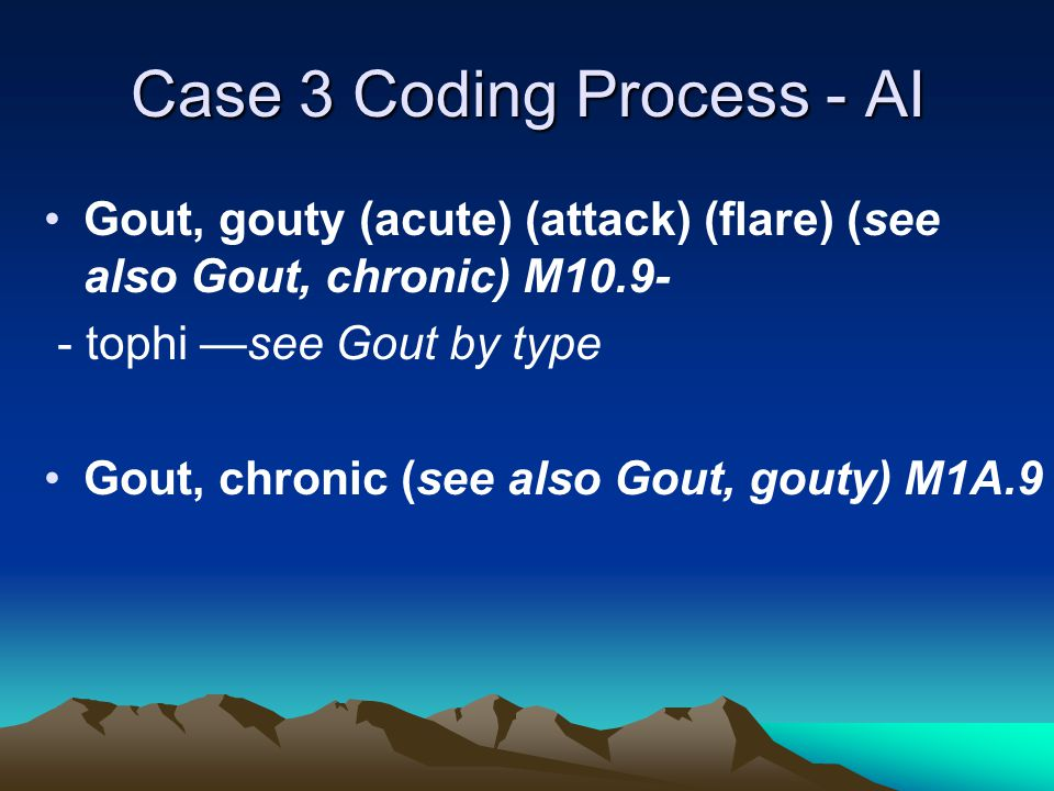 Case 3 Coding Process - AI Gout, gouty (acute) (attack) (flare) (see also Gout, chronic) M10.9- - tophi —see Gout by type Gout, chronic (see also Gout, gouty) M1A.9