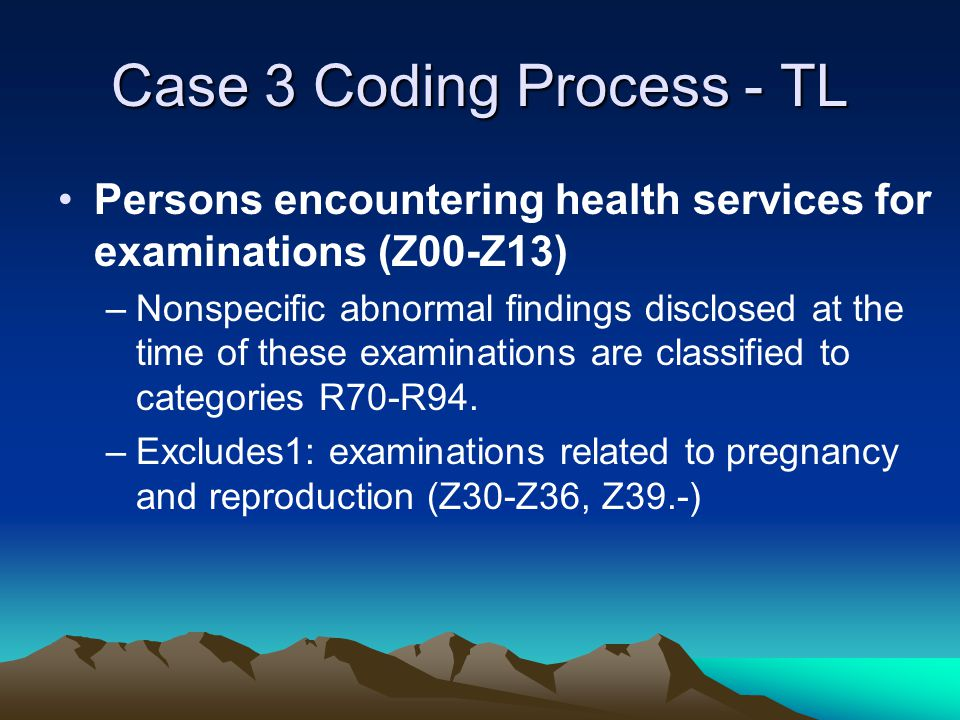 Case 3 Coding Process - TL Persons encountering health services for examinations (Z00-Z13) –Nonspecific abnormal findings disclosed at the time of these examinations are classified to categories R70-R94.