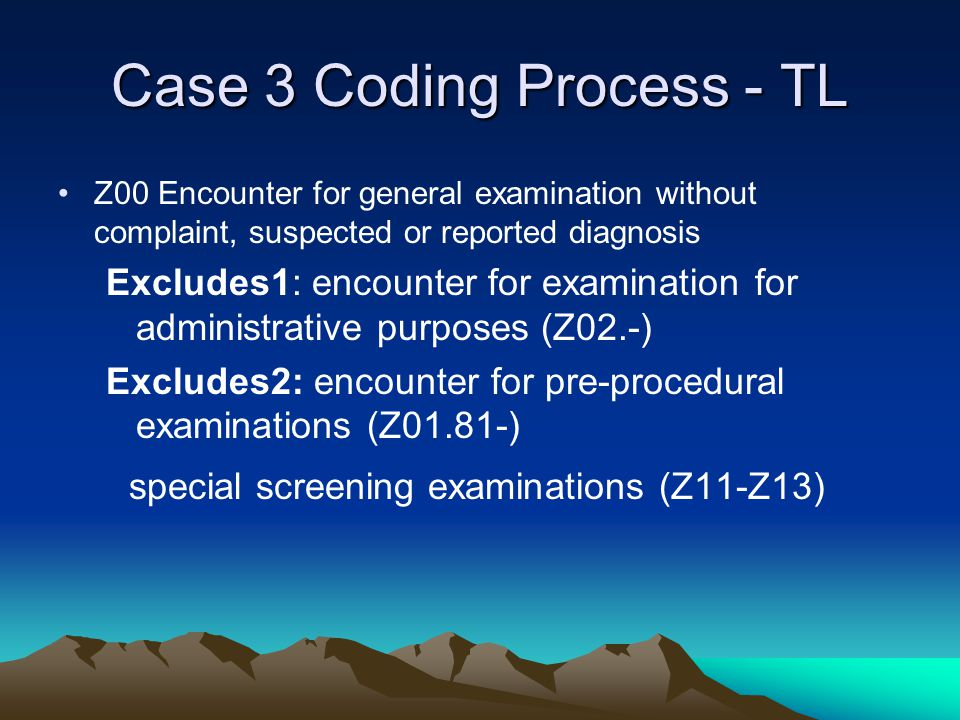 Case 3 Coding Process - TL Z00 Encounter for general examination without complaint, suspected or reported diagnosis Excludes1: encounter for examinati