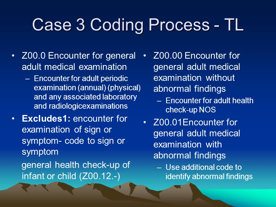 Case 3 Coding Process - TL Z00.0 Encounter for general adult medical examination –Encounter for adult periodic examination (annual) (physical) and any associated laboratory and radiologicexaminations Excludes1: encounter for examination of sign or symptom- code to sign or symptom general health check-up of infant or child (Z00.12.-) Z00.00 Encounter for general adult medical examination without abnormal findings –Encounter for adult health check-up NOS Z00.01Encounter for general adult medical examination with abnormal findings –Use additional code to identify abnormal findings