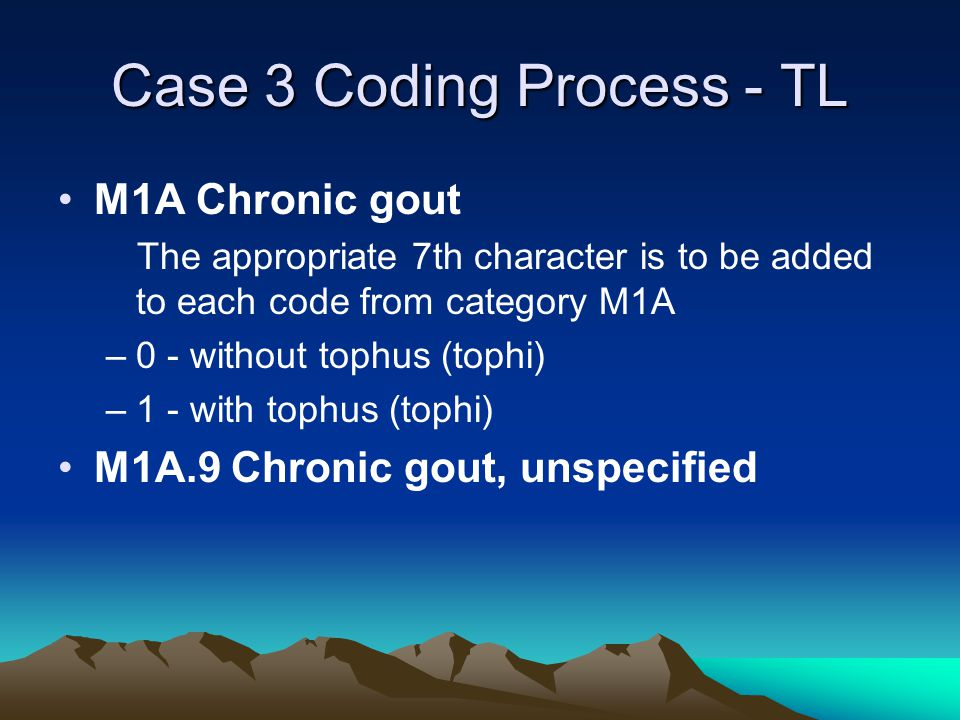 Case 3 Coding Process - TL M1A Chronic gout The appropriate 7th character is to be added to each code from category M1A –0 - without tophus (tophi) –1 - with tophus (tophi) M1A.9 Chronic gout, unspecified