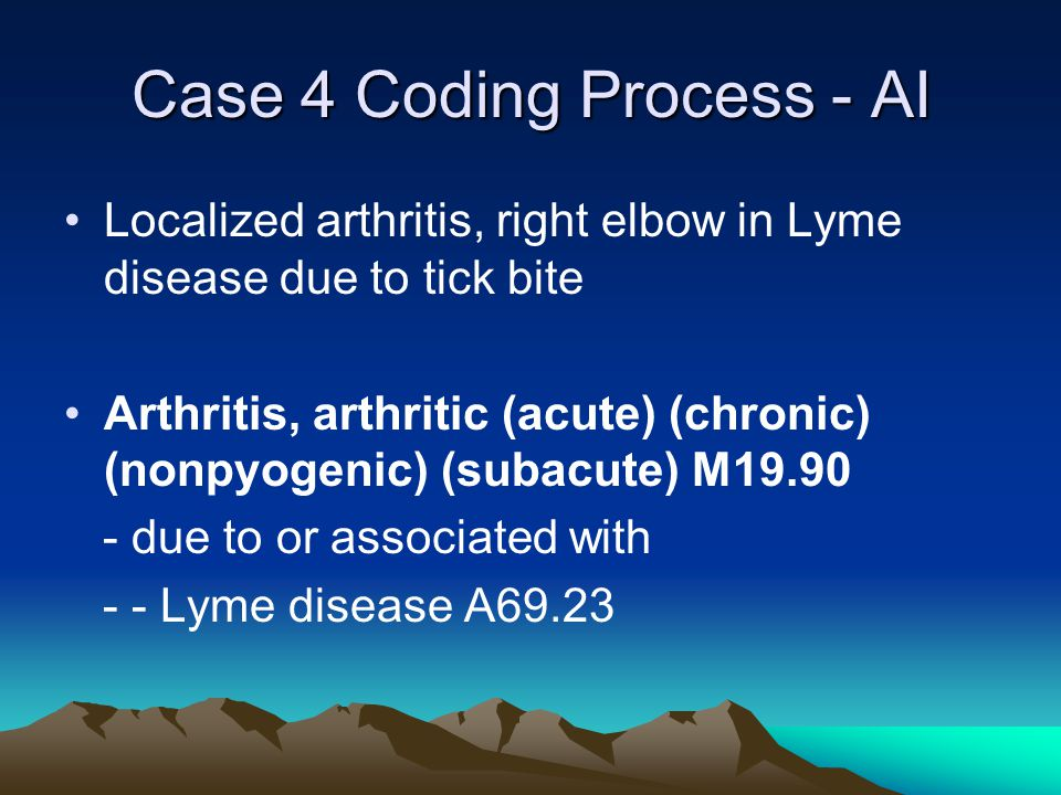 Case 4 Coding Process - AI Localized arthritis, right elbow in Lyme disease due to tick bite Arthritis, arthritic (acute) (chronic) (nonpyogenic) (subacute) M19.90 - due to or associated with - - Lyme disease A69.23