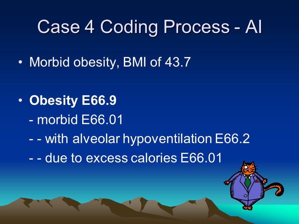 Case 4 Coding Process - AI Morbid obesity, BMI of 43.7 Obesity E66.9 - morbid E66.01 - - with alveolar hypoventilation E66.2 - - due to excess calories E66.01