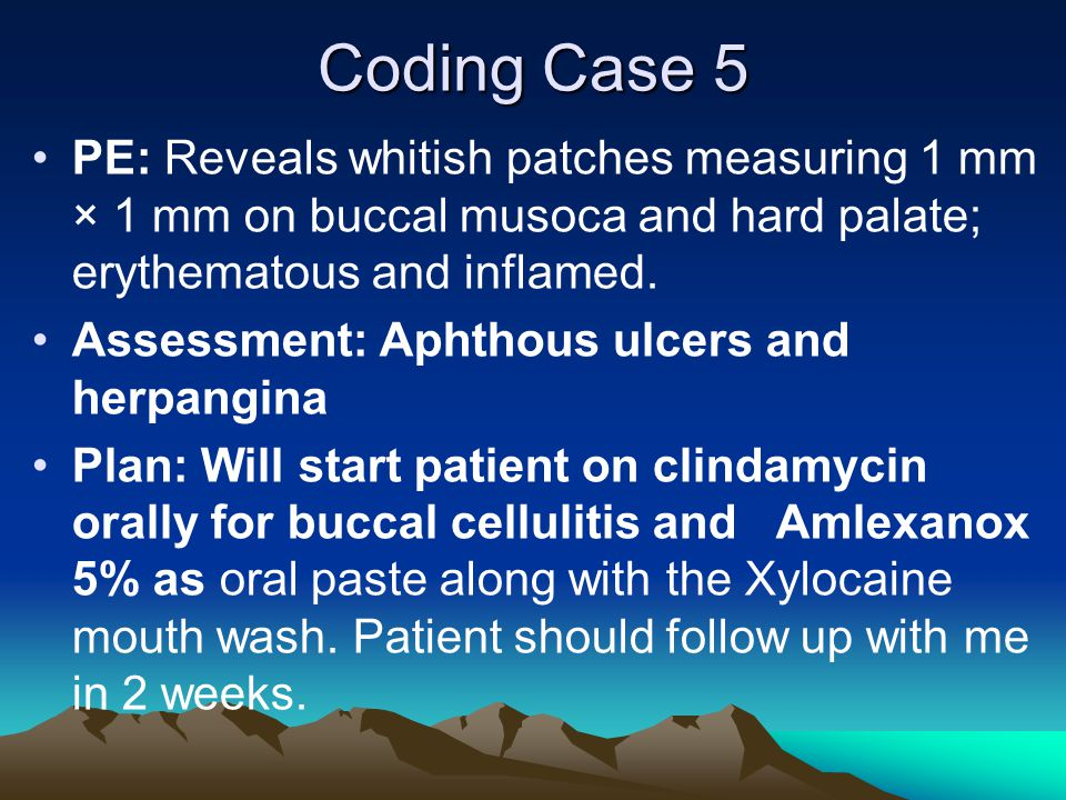 Coding Case 5 PE: Reveals whitish patches measuring 1 mm × 1 mm on buccal musoca and hard palate; erythematous and inflamed. Assessment: Aphthous ulce