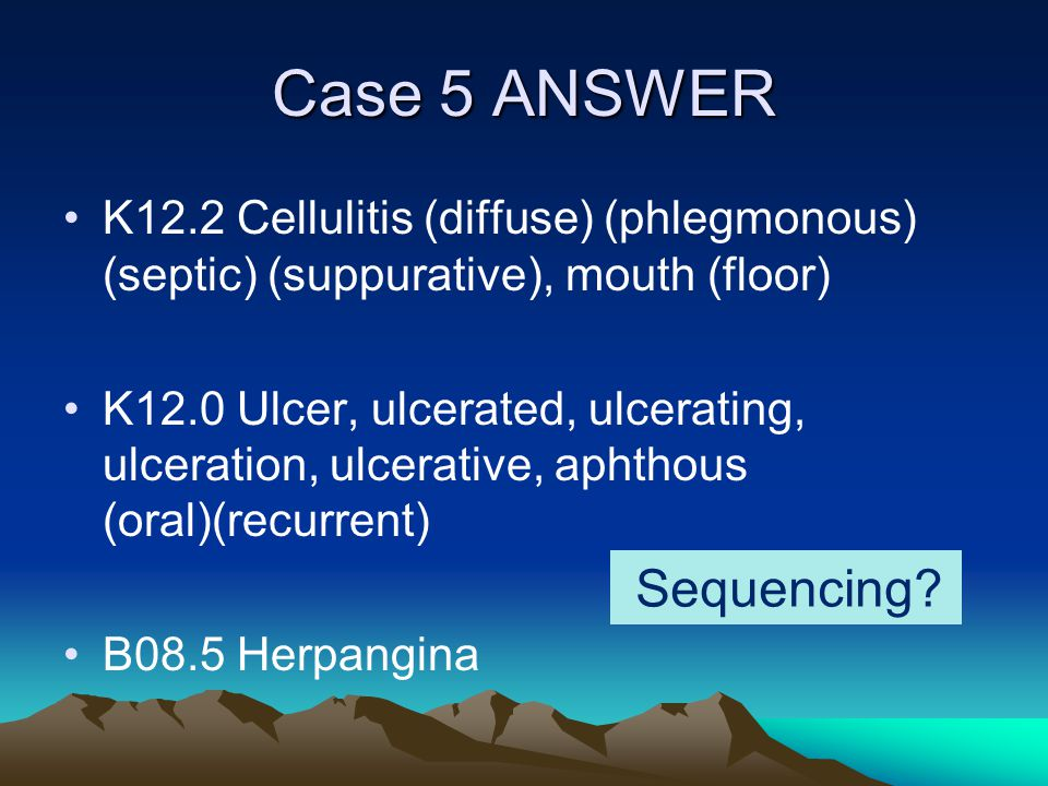 Case 5 ANSWER K12.2 Cellulitis (diffuse) (phlegmonous) (septic) (suppurative), mouth (floor) K12.0 Ulcer, ulcerated, ulcerating, ulceration, ulcerativ