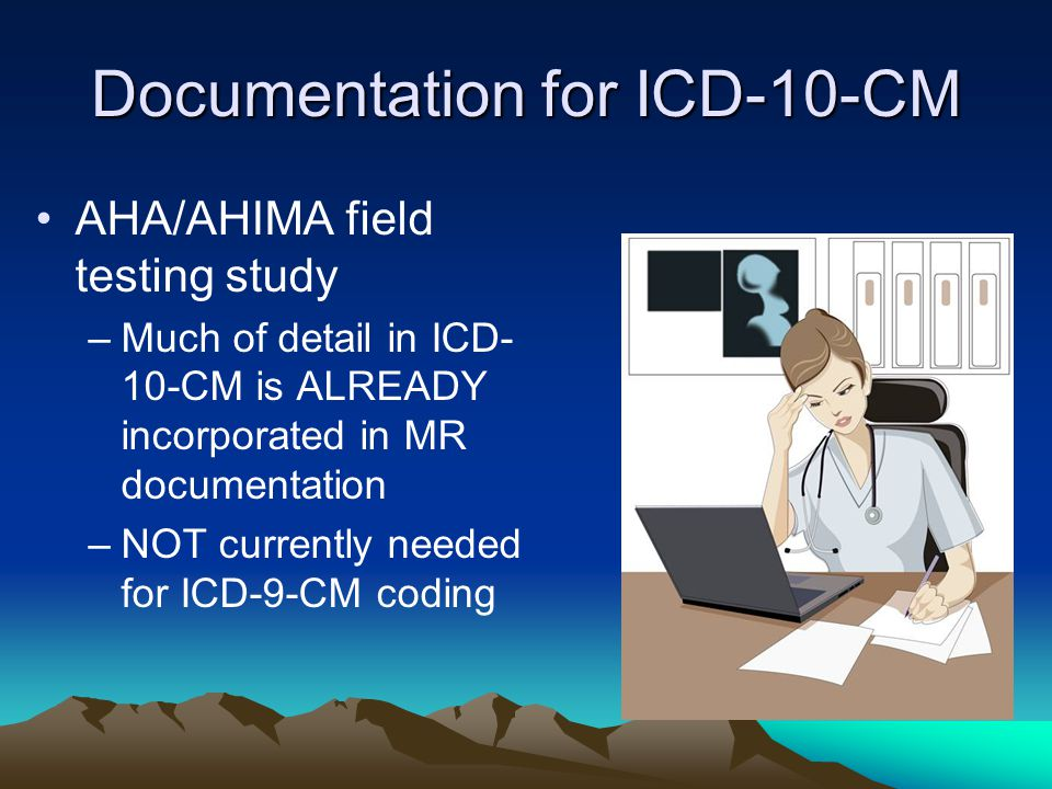 Documentation for ICD-10-CM AHA/AHIMA field testing study –Much of detail in ICD- 10-CM is ALREADY incorporated in MR documentation –NOT currently needed for ICD-9-CM coding