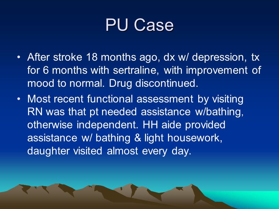 PU Case After stroke 18 months ago, dx w/ depression, tx for 6 months with sertraline, with improvement of mood to normal. Drug discontinued. Most rec