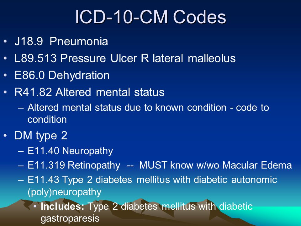 ICD-10-CM Codes J18.9 Pneumonia L89.513 Pressure Ulcer R lateral malleolus E86.0 Dehydration R41.82 Altered mental status –Altered mental status due t