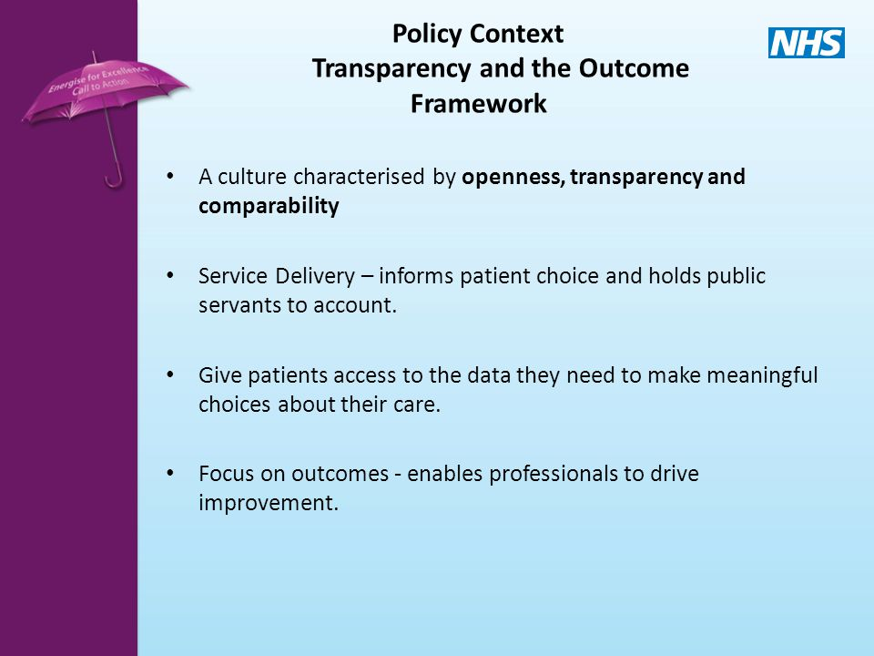 Policy Context Transparency and the Outcome Framework A culture characterised by openness, transparency and comparability Service Delivery – informs patient choice and holds public servants to account.