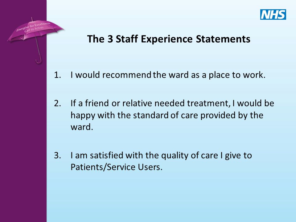 The 3 Staff Experience Statements 1.I would recommend the ward as a place to work. 2.If a friend or relative needed treatment, I would be happy with t