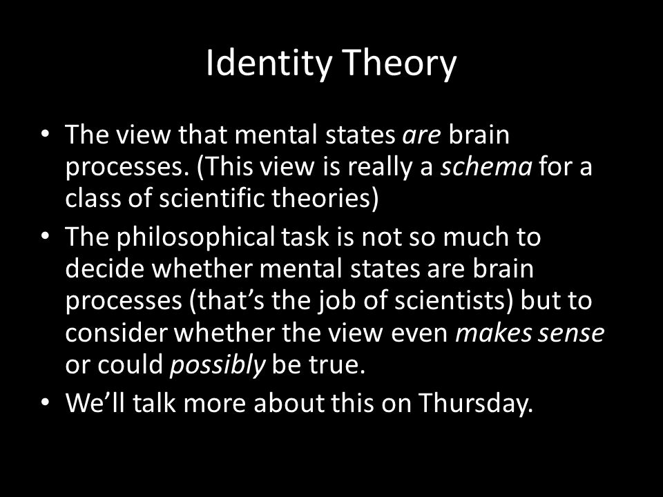 Identity Theory The view that mental states are brain processes.