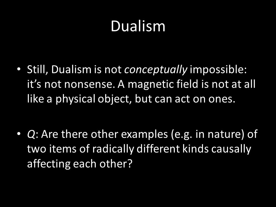 Dualism Still, Dualism is not conceptually impossible: it's not nonsense.