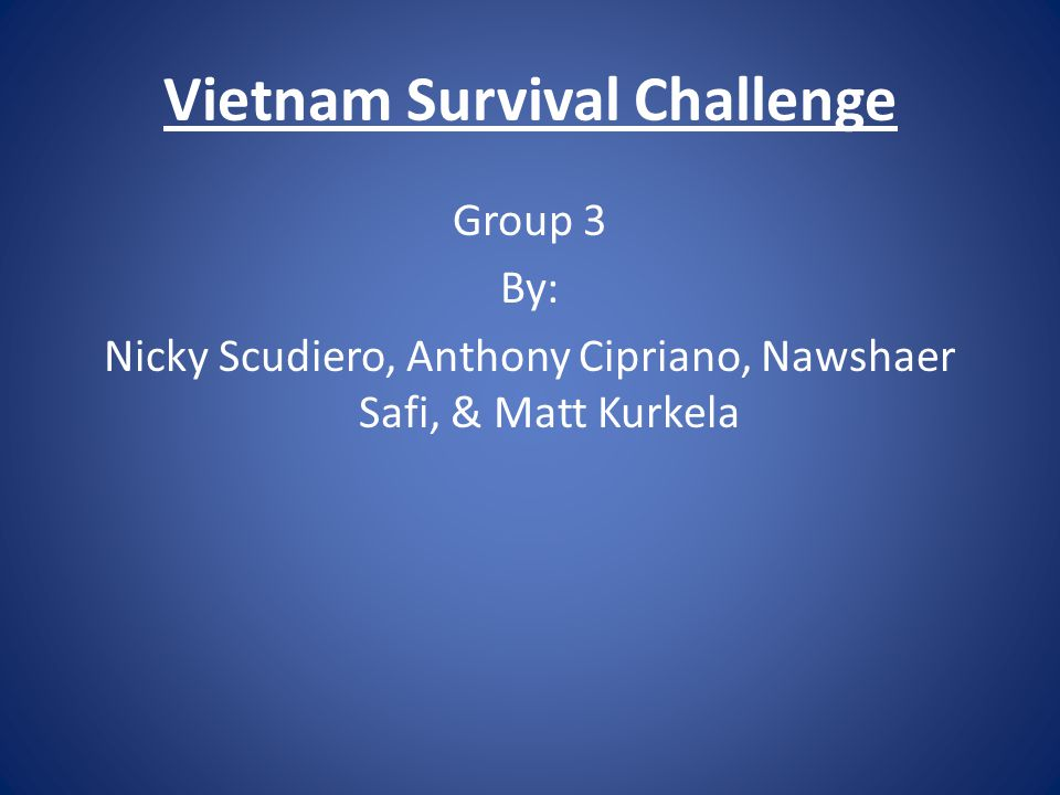 Vietnam Survival Challenge Group 3 By: Nicky Scudiero, Anthony Cipriano, Nawshaer Safi, & Matt Kurkela