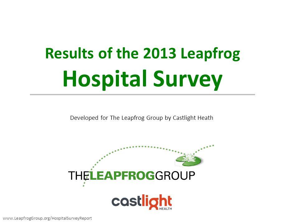 Results of the 2013 Leapfrog Hospital Survey Developed for The Leapfrog Group by Castlight Heath www.LeapfrogGroup.org/HospitalSurveyReport
