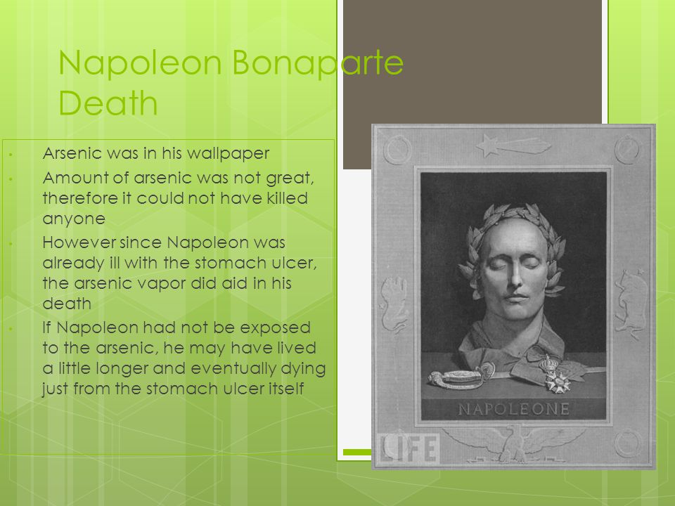 Napoleon Bonaparte Death Arsenic was in his wallpaper Amount of arsenic was not great, therefore it could not have killed anyone However since Napoleon was already ill with the stomach ulcer, the arsenic vapor did aid in his death If Napoleon had not be exposed to the arsenic, he may have lived a little longer and eventually dying just from the stomach ulcer itself