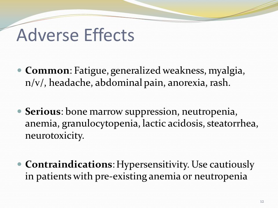 Adverse Effects Common: Fatigue, generalized weakness, myalgia, n/v/, headache, abdominal pain, anorexia, rash.