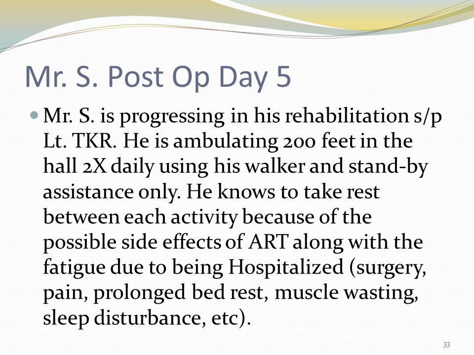 Mr. S. Post Op Day 5 Mr. S. is progressing in his rehabilitation s/p Lt.