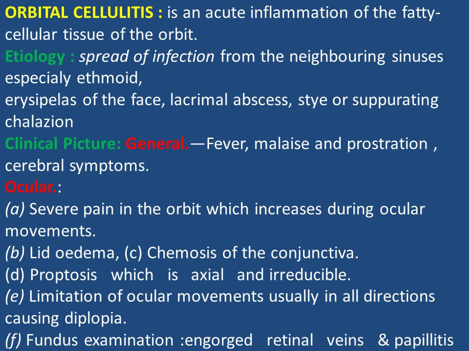 ORBITAL CELLULITIS : is an acute inflammation of the fatty- cellular tissue of the orbit. Etiology : spread of infection from the neighbouring sinuses