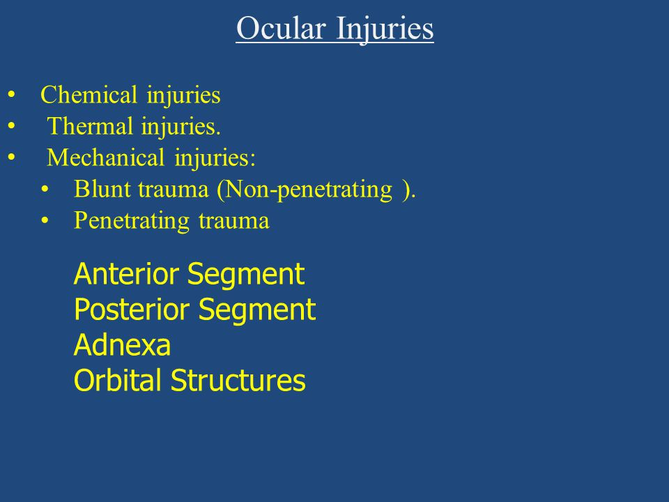 Ocular Injuries Chemical injuries Thermal injuries. Mechanical injuries: Blunt trauma (Non-penetrating ). Penetrating trauma Anterior Segment Posterio