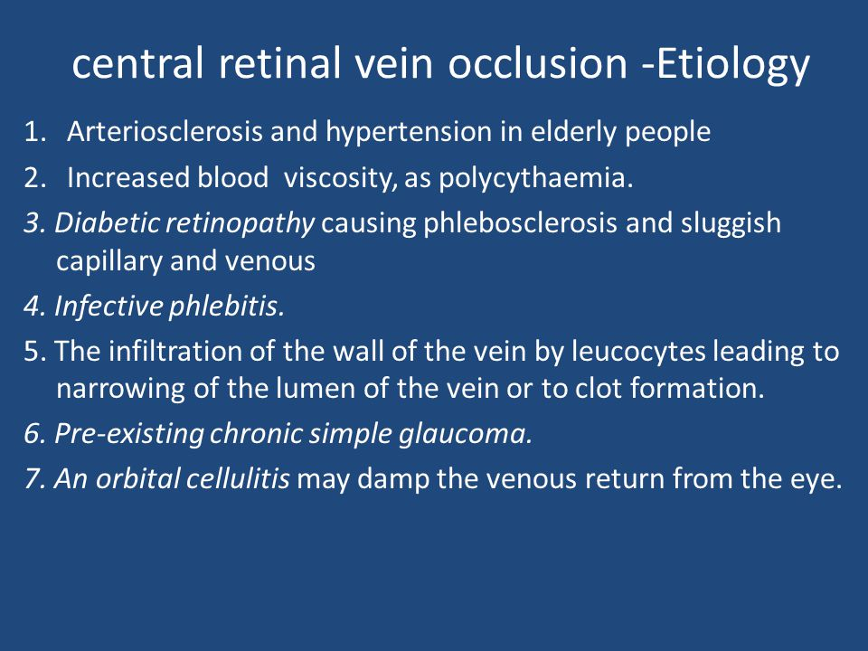central retinal vein occlusion -Etiology 1.Arteriosclerosis and hypertension in elderly people 2.Increased blood viscosity, as polycythaemia. 3. Diabe