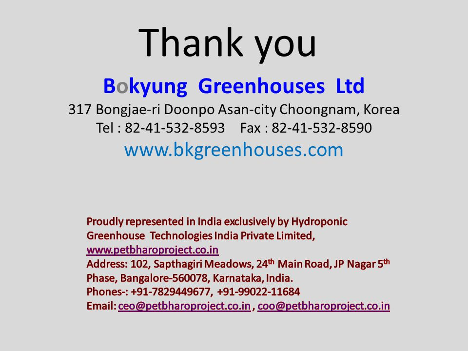 Thank you Bokyung Greenhouses Ltd 317 Bongjae-ri Doonpo Asan-city Choongnam, Korea Tel : 82-41-532-8593 Fax : 82-41-532-8590 www.bkgreenhouses.com