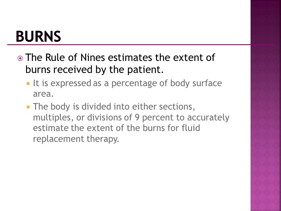  The Rule of Nines estimates the extent of burns received by the patient.  It is expressed as a percentage of body surface area.  The body is divid