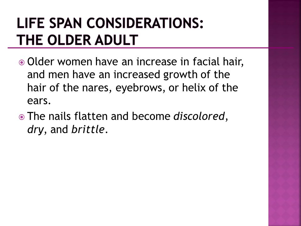  Older women have an increase in facial hair, and men have an increased growth of the hair of the nares, eyebrows, or helix of the ears.  The nails