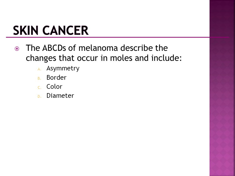  The ABCDs of melanoma describe the changes that occur in moles and include: A. Asymmetry B. Border C. Color D. Diameter