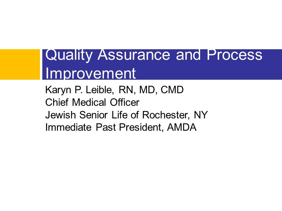 Karyn P. Leible, RN, MD, CMD Chief Medical Officer Jewish Senior Life of Rochester, NY Immediate Past President, AMDA Quality Assurance and Process Im