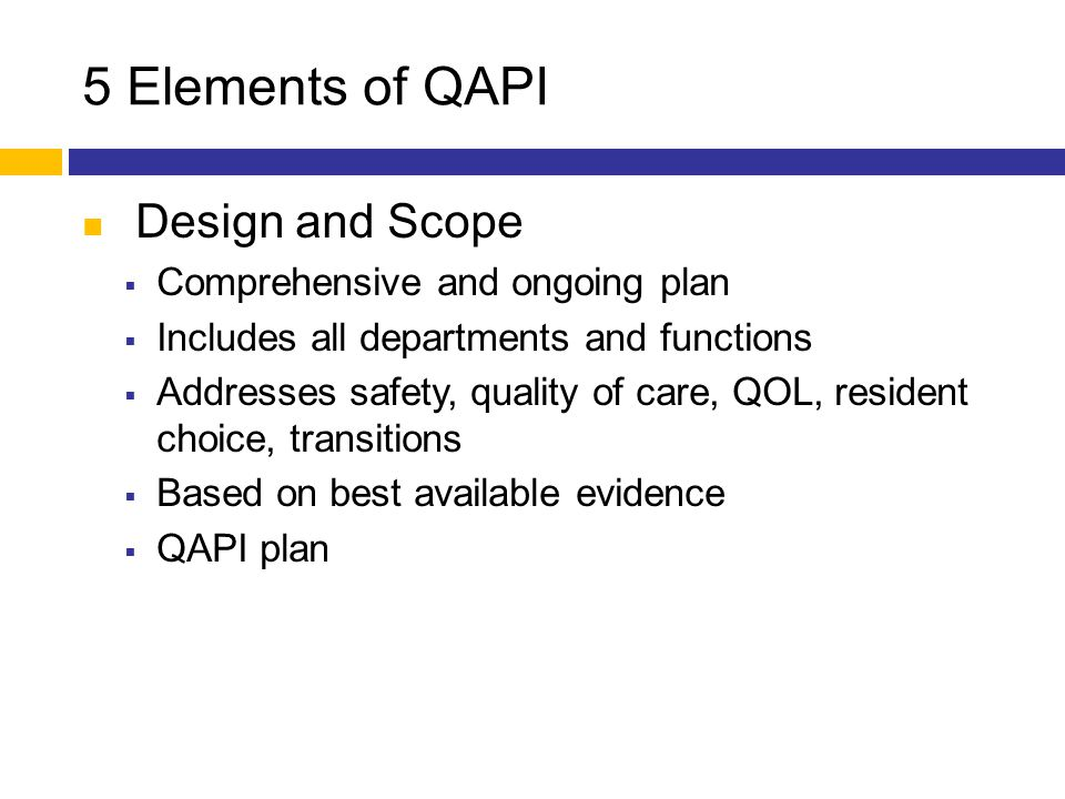 5 Elements of QAPI Design and Scope  Comprehensive and ongoing plan  Includes all departments and functions  Addresses safety, quality of care, QOL