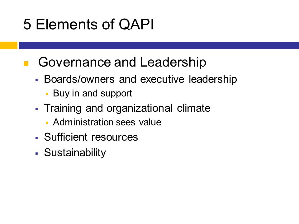 5 Elements of QAPI Governance and Leadership  Boards/owners and executive leadership  Buy in and support  Training and organizational climate  Adm