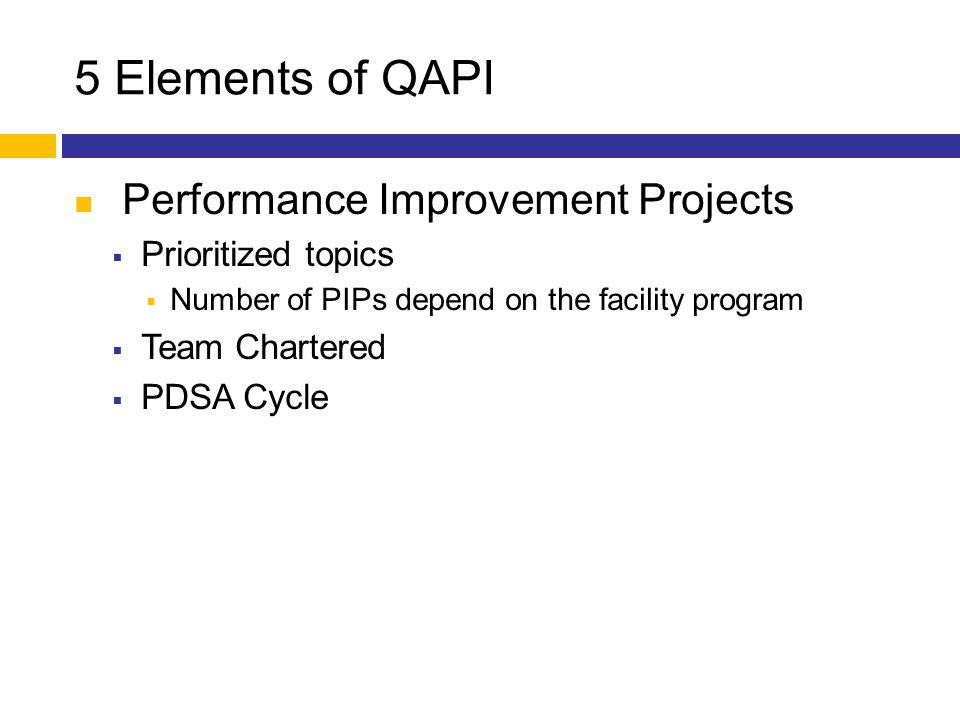 5 Elements of QAPI Performance Improvement Projects  Prioritized topics  Number of PIPs depend on the facility program  Team Chartered  PDSA Cycle