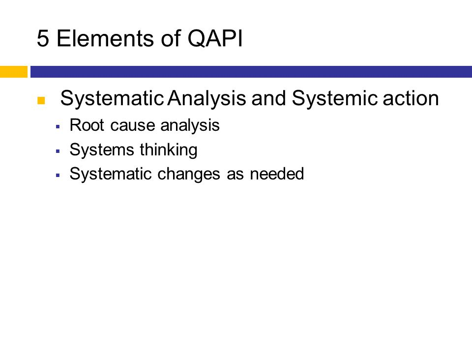 5 Elements of QAPI Systematic Analysis and Systemic action  Root cause analysis  Systems thinking  Systematic changes as needed