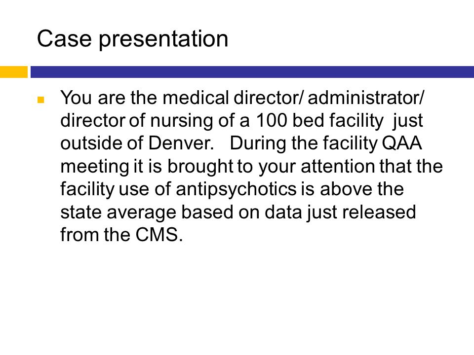 Case presentation You are the medical director/ administrator/ director of nursing of a 100 bed facility just outside of Denver. During the facility Q