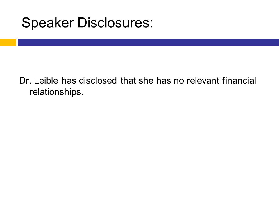 Speaker Disclosures: Dr. Leible has disclosed that she has no relevant financial relationships.