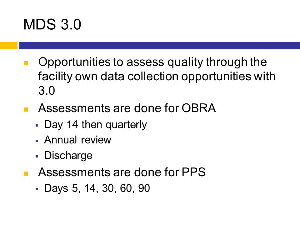 MDS 3.0 Opportunities to assess quality through the facility own data collection opportunities with 3.0 Assessments are done for OBRA  Day 14 then qu