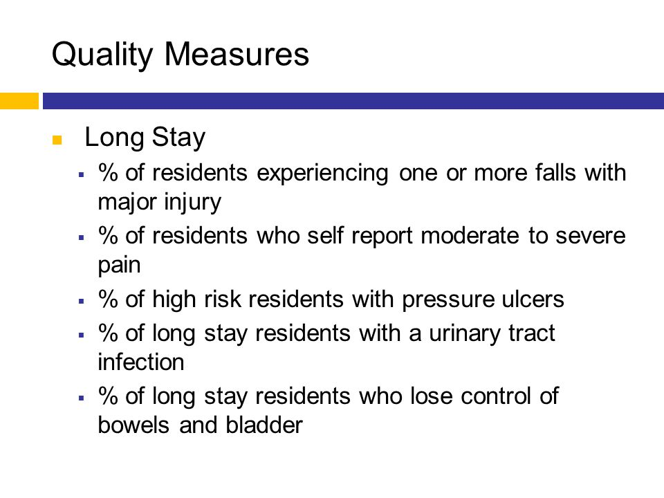 Quality Measures Long Stay  % of residents experiencing one or more falls with major injury  % of residents who self report moderate to severe pain