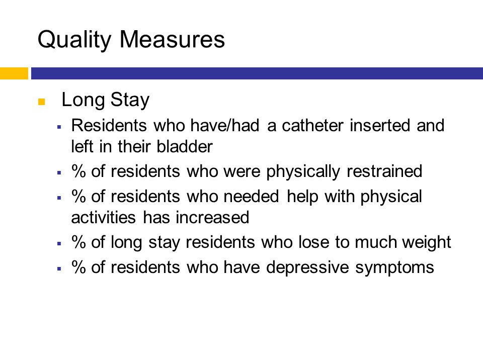 Quality Measures Long Stay  Residents who have/had a catheter inserted and left in their bladder  % of residents who were physically restrained  %