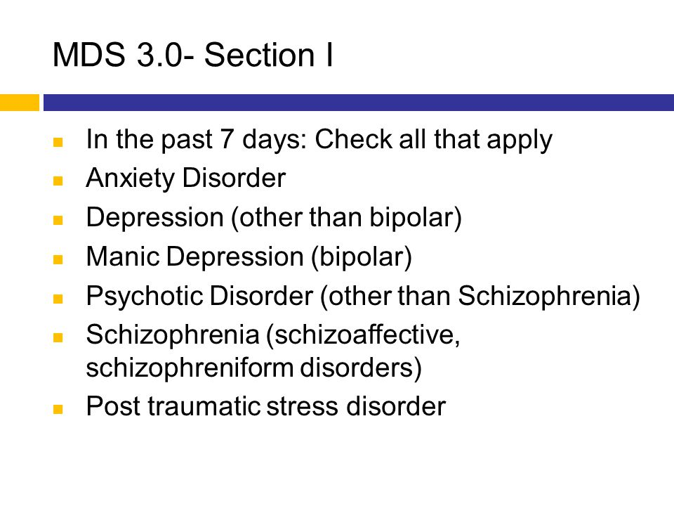 MDS 3.0- Section I In the past 7 days: Check all that apply Anxiety Disorder Depression (other than bipolar) Manic Depression (bipolar) Psychotic Diso