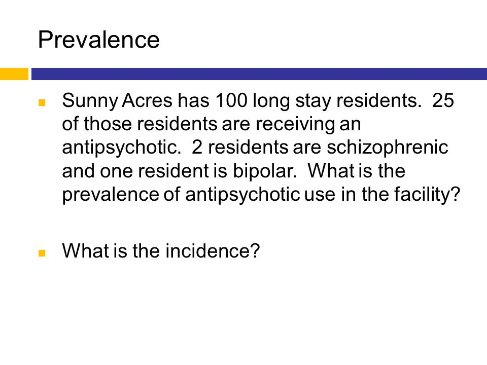 Prevalence Sunny Acres has 100 long stay residents. 25 of those residents are receiving an antipsychotic. 2 residents are schizophrenic and one reside