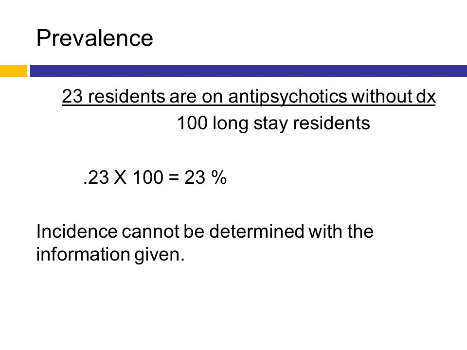 Prevalence 23 residents are on antipsychotics without dx 100 long stay residents.23 X 100 = 23 % Incidence cannot be determined with the information g